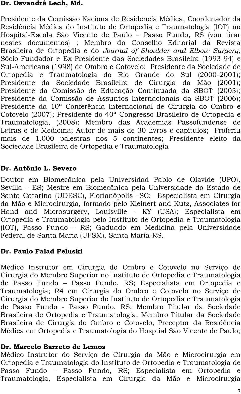 tirar nestes documentos) ; Membro do Conselho Editorial da Revista Brasileira de Ortopedia e do Journal of Shoulder and Elbow Surgery; Sócio-Fundador e Ex-Presidente das Sociedades Brasileira