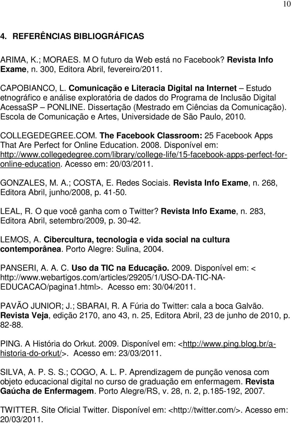 Escola de Comunicação e Artes, Universidade de São Paulo, 2010. COLLEGEDEGREE.COM. The Facebook Classroom: 25 Facebook Apps That Are Perfect for Online Education. 2008. Disponível em: http://www.