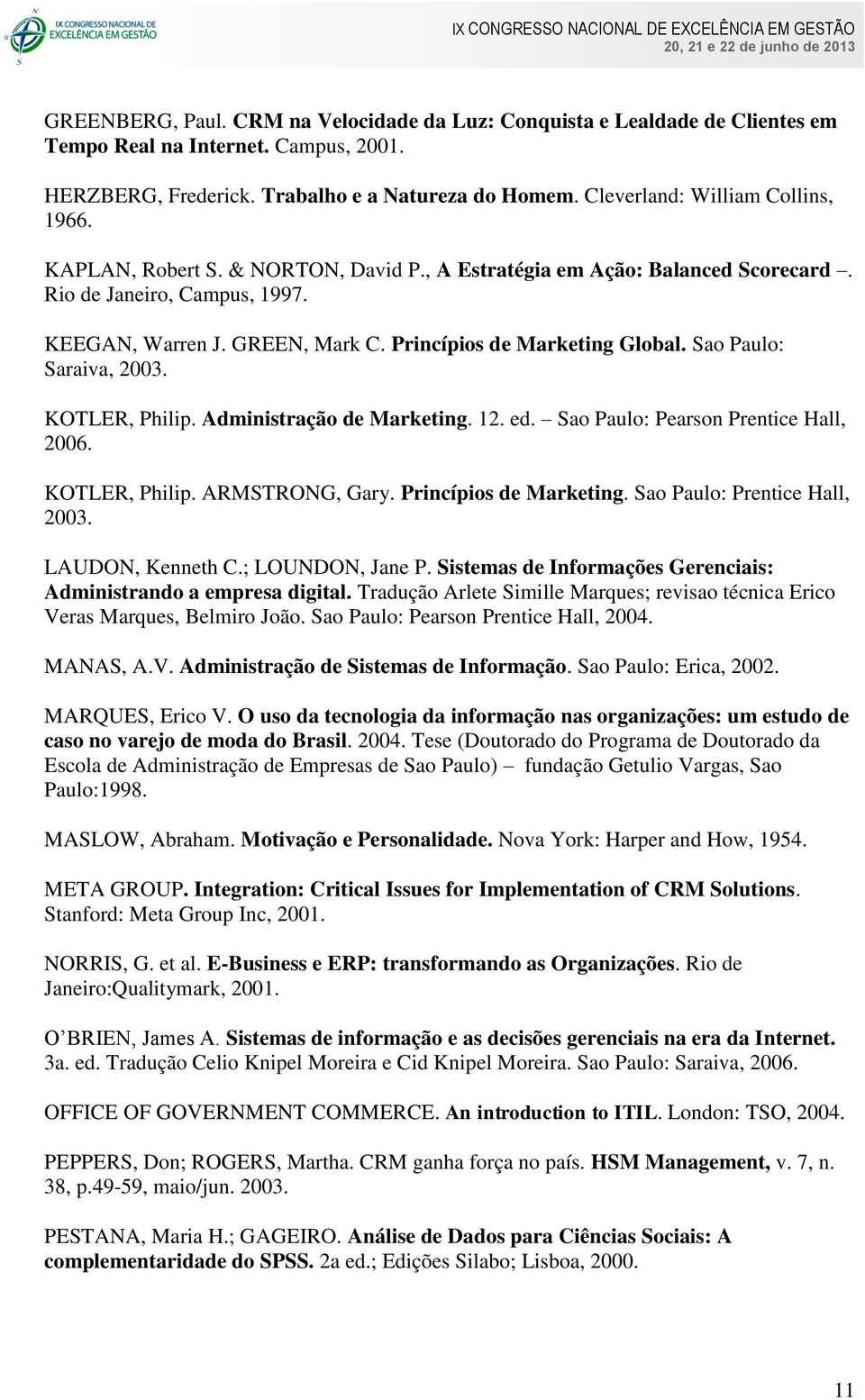Princípios de Marketing Global. Sao Paulo: Saraiva, 2003. KOTLER, Philip. Administração de Marketing. 12. ed. Sao Paulo: Pearson Prentice Hall, 2006. KOTLER, Philip. ARMSTRONG, Gary.