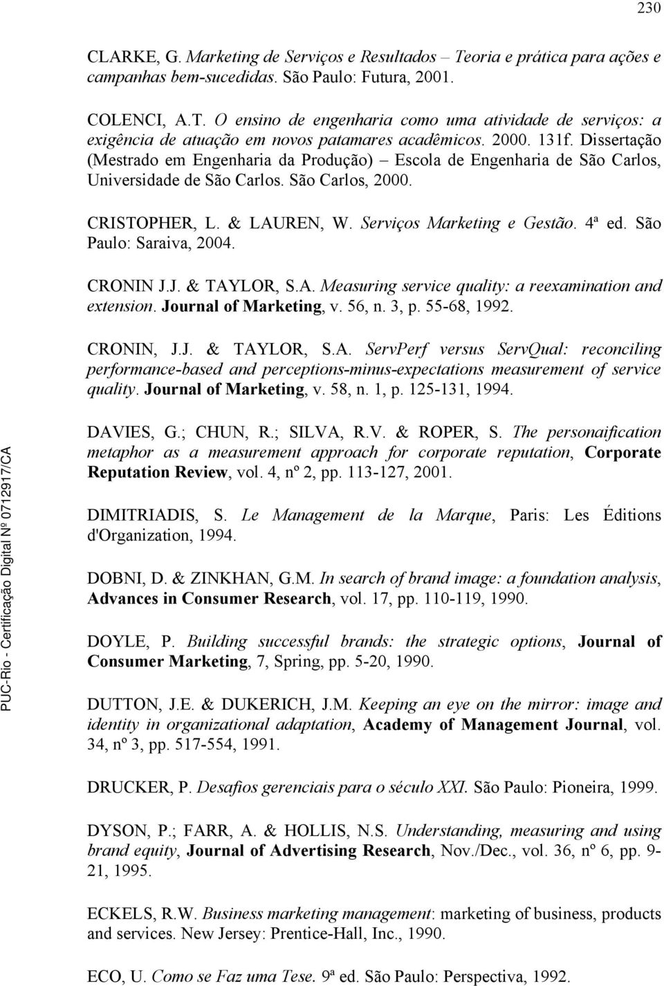 4ª ed. São Paulo: Saraiva, 2004. CRONIN J.J. & TAYLOR, S.A. Measuring service quality: a reexamination and extension. Journal of Marketing, v. 56, n. 3, p. 55-68, 1992. CRONIN, J.J. & TAYLOR, S.A. ServPerf versus ServQual: reconciling performance-based and perceptions-minus-expectations measurement of service quality.
