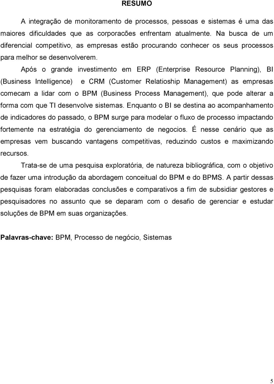 Após o grande investimento em ERP (Enterprise Resource Planning), BI (Business Intelligence) e CRM (Customer Relatioship Management) as empresas comecam a lidar com o BPM (Business Process