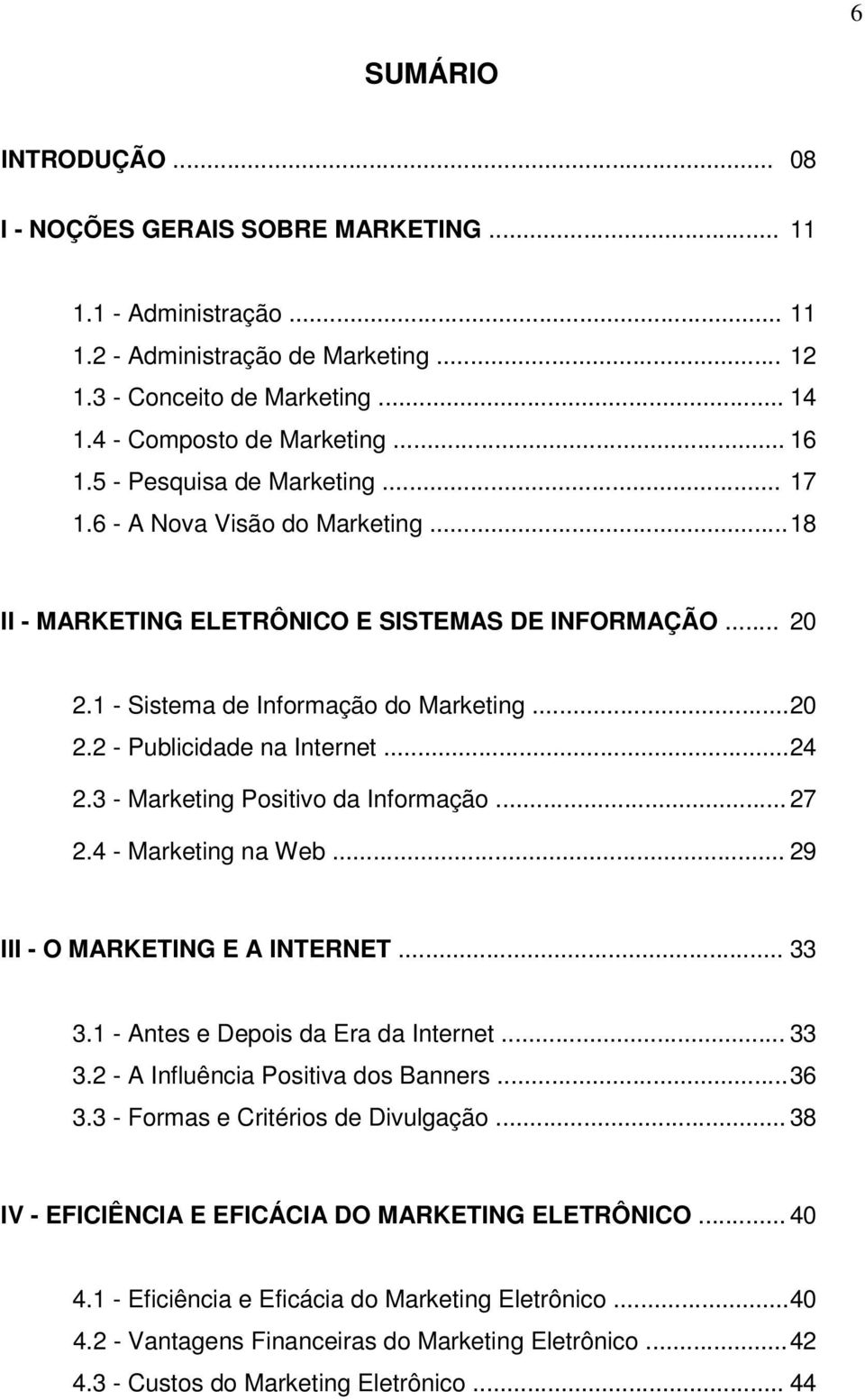.. 24 2.3 - Marketing Positivo da Informação... 27 2.4 - Marketing na Web... 29 III - O MARKETING E A INTERNET... 33 3.1 - Antes e Depois da Era da Internet... 33 3.2 - A Influência Positiva dos Banners.