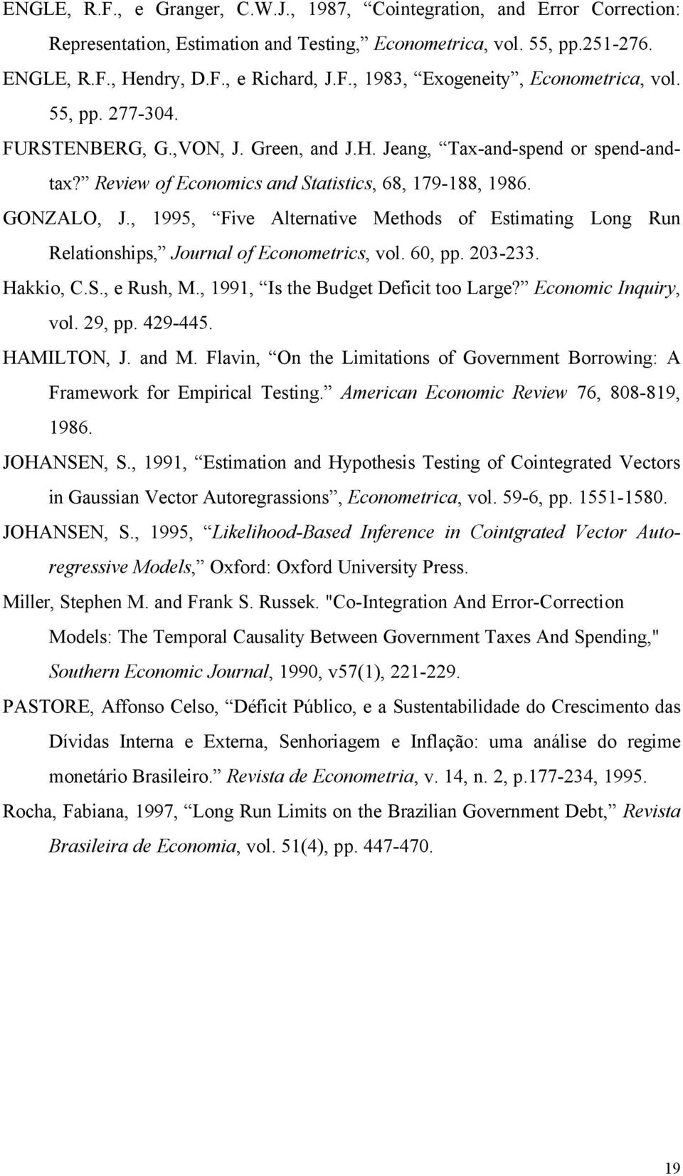 , 1995, Five Alernaive Mehods of Esimaing Long Run Relaionships, Journal of Economerics, vol. 60, pp. 203-233. Hakkio, C.S., e Rush, M., 1991, Is he Budge Defici oo Large? Economic Inquiry, vol.