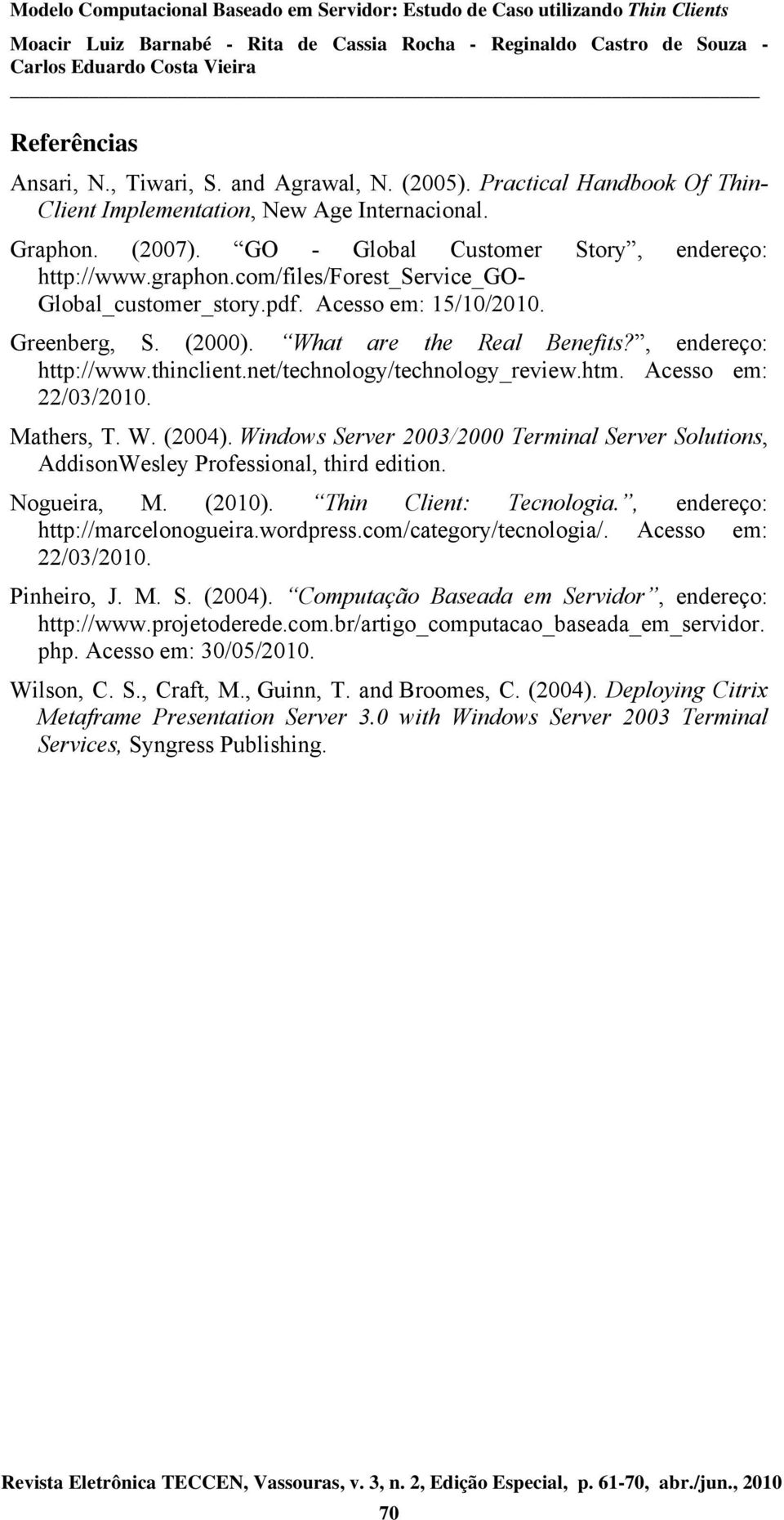 net/technology/technology_review.htm. Acesso em: 22/03/2010. Mathers, T. W. (2004). Windows Server 2003/2000 Terminal Server Solutions, AddisonWesley Professional, third edition. Nogueira, M. (2010).