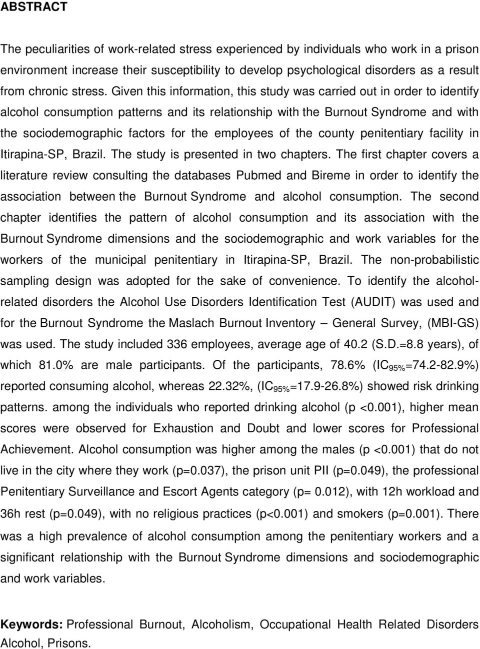 Given this information, this study was carried out in order to identify alcohol consumption patterns and its relationship with the Burnout Syndrome and with the sociodemographic factors for the