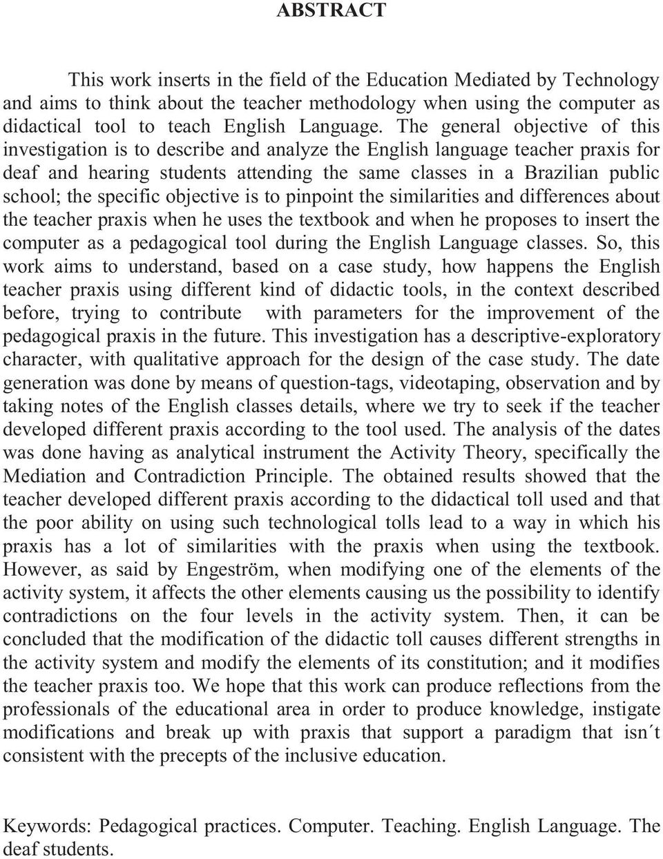 specific objective is to pinpoint the similarities and differences about the teacher praxis when he uses the textbook and when he proposes to insert the computer as a pedagogical tool during the
