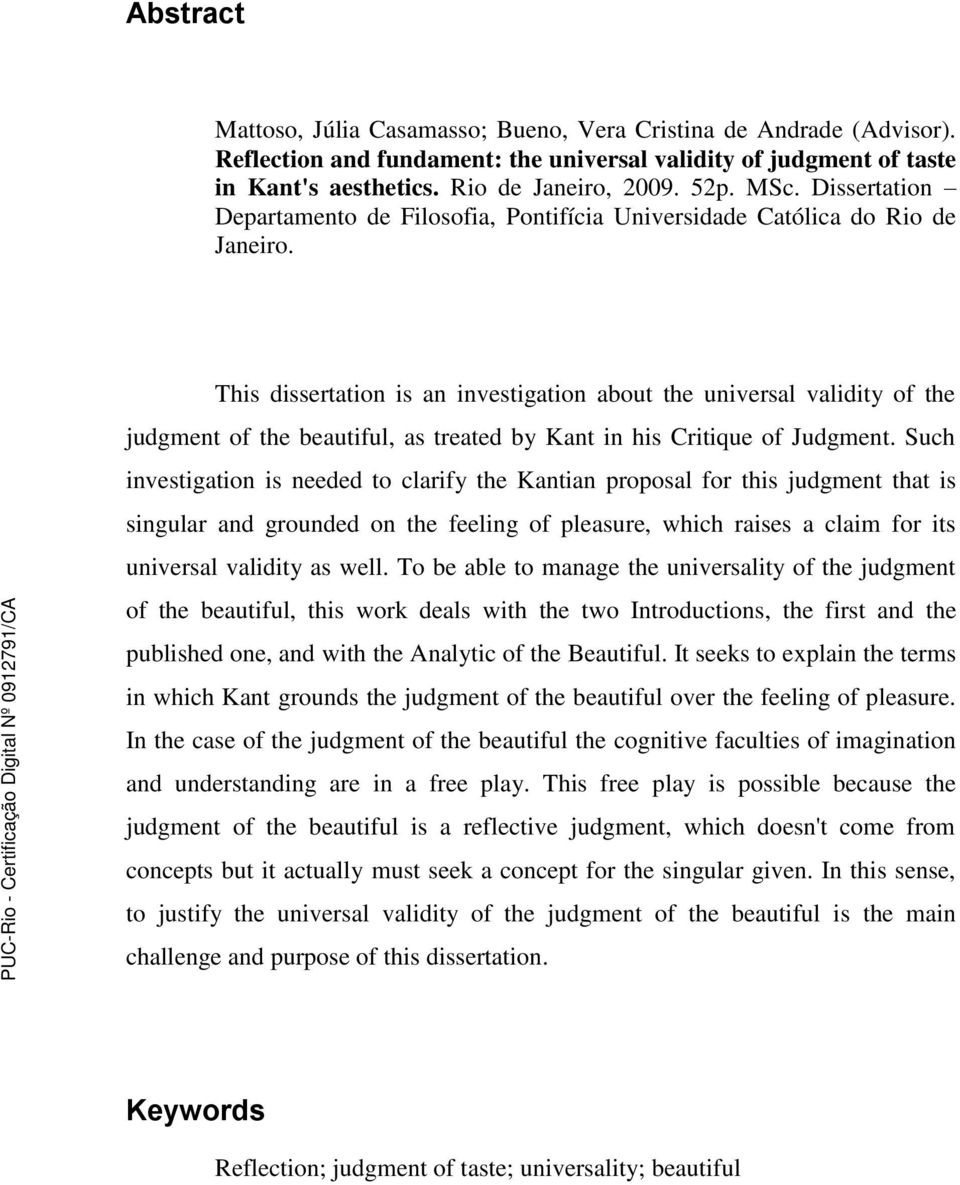 This dissertation is an investigation about the universal validity of the judgment of the beautiful, as treated by Kant in his Critique of Judgment.