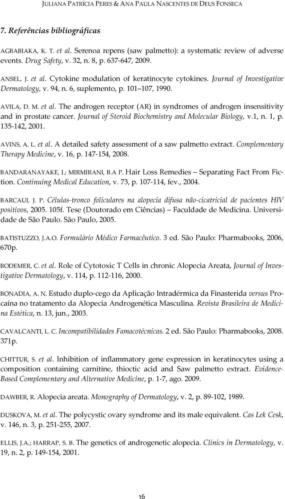 Journal of Steroid Biochemistry and Molecular Biology, v.1, n. 1, p. 135-142, 2001. AVINS, A. L. et al. A detailed safety assessment of a saw palmetto extract. Complementary Therapy Medicine, v.