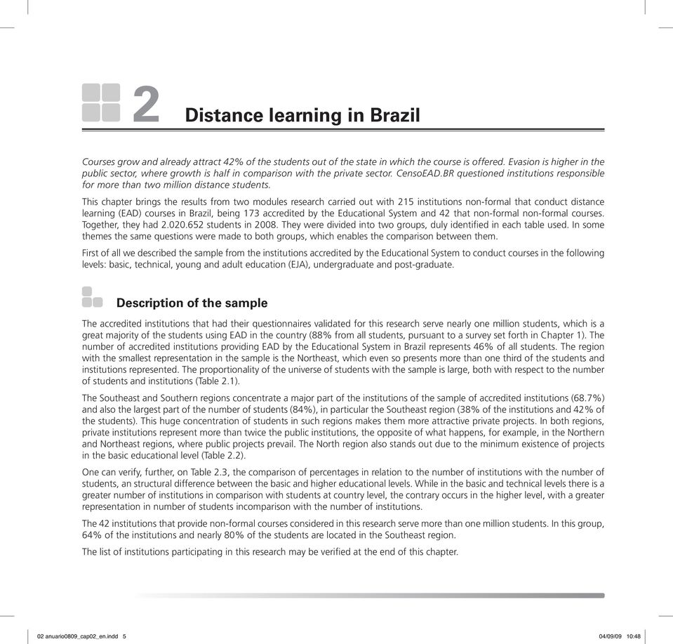 This chapter brings the results from two modules research carried out with 215 institutions non-formal that conduct distance learning (EAD) courses in Brazil, being 173 accredited by the Educational
