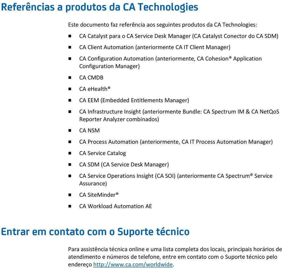 Manager) CA Infrastructure Insight (anteriormente Bundle: CA Spectrum IM & CA NetQoS Reporter Analyzer combinados) CA NSM CA Process Automation (anteriormente, CA IT Process Automation Manager) CA