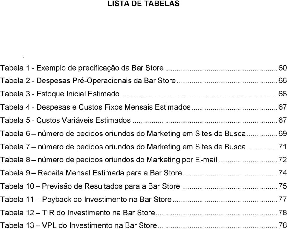 .. 69 Tabela 7 número de pedidos oriundos do Marketing em Sites de Busca... 71 Tabela 8 número de pedidos oriundos do Marketing por E-mail.