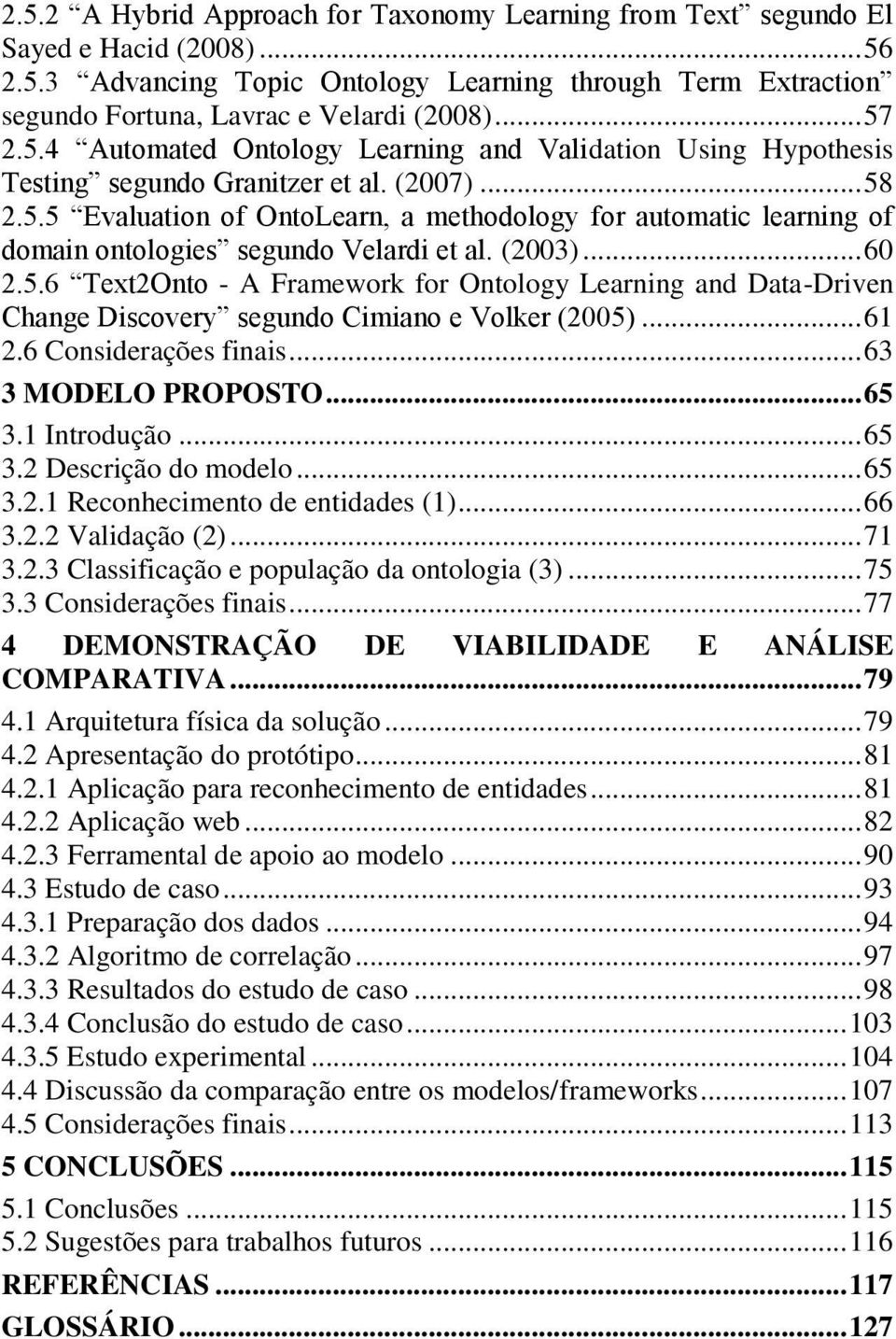 (2003)... 60 2.5.6 Text2Onto - A Framework for Ontology Learning and Data-Driven Change Discovery segundo Cimiano e Volker (2005)... 61 2.6 Considerações finais... 63 3 MODELO PROPOSTO... 65 3.