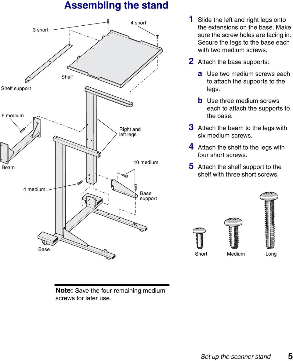 b Use three medium screws each to attach the supports to the base. Beam Right and left legs 10 medium 3 Attach the beam to the legs with six medium screws.