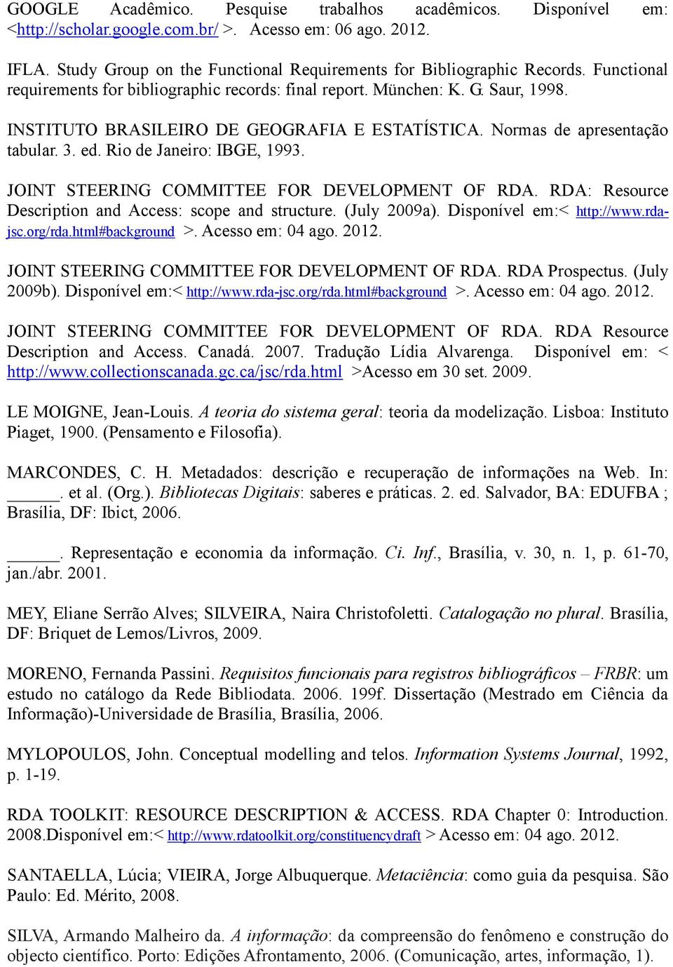 Rio de Janeiro: IBGE, 1993. JOINT STEERING COMMITTEE FOR DEVELOPMENT OF RDA. RDA: Resource Description and Access: scope and structure. (July 2009a). Disponível em:< http://www.rdajsc.org/rda.