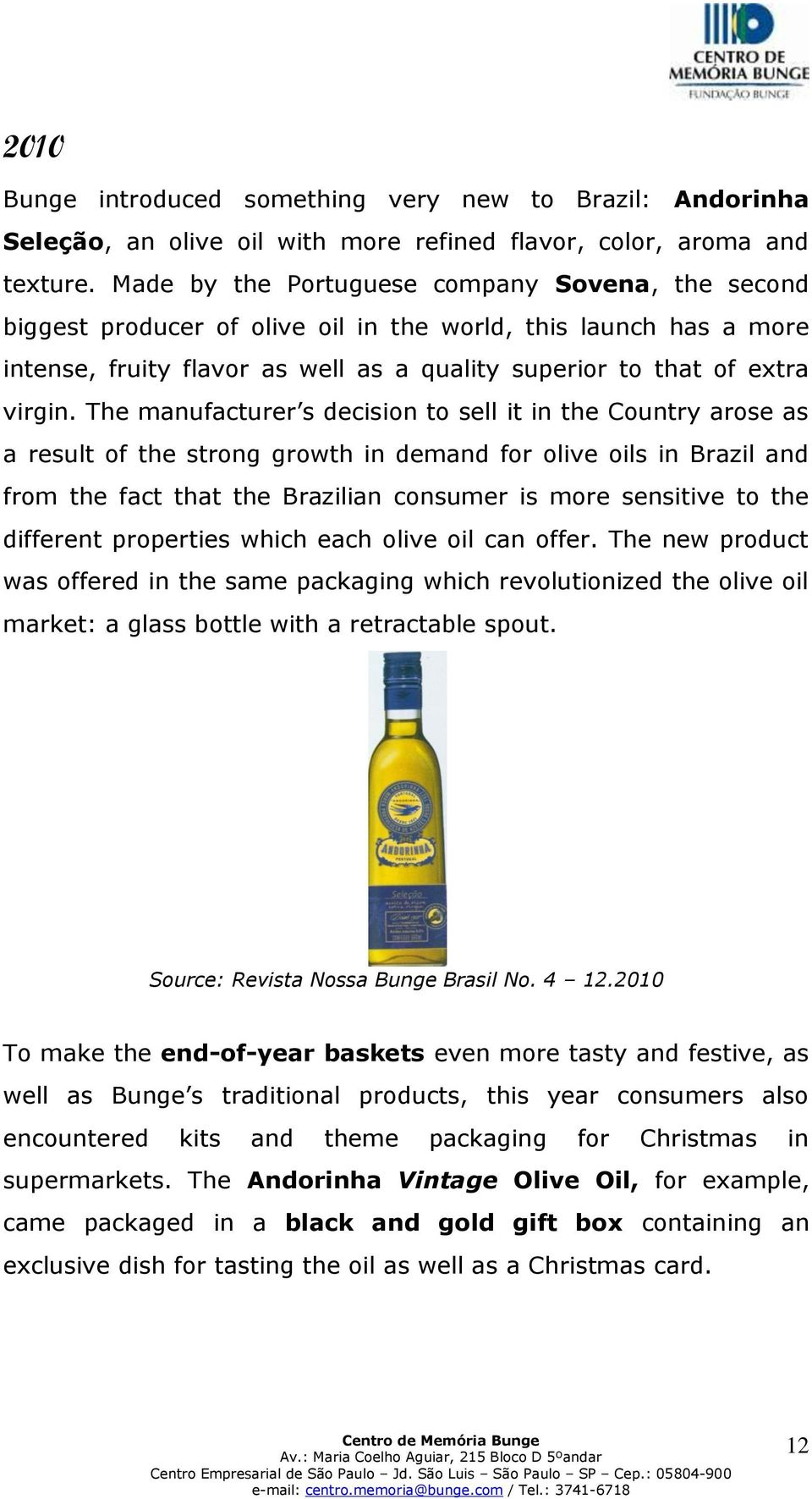 The manufacturer s decision to sell it in the Country arose as a result of the strong growth in demand for olive oils in Brazil and from the fact that the Brazilian consumer is more sensitive to the