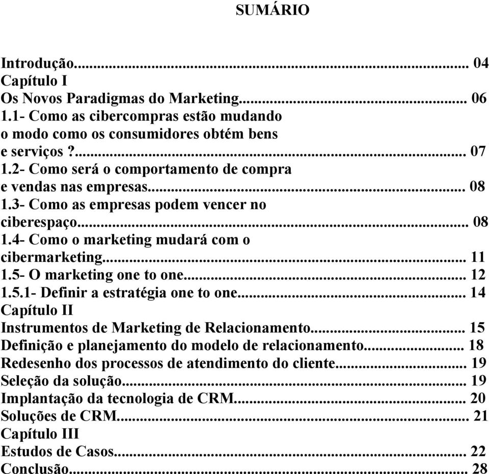 5- O marketing one to one... 12 1.5.1- Definir a estratégia one to one... 14 Capítulo II Instrumentos de Marketing de Relacionamento.