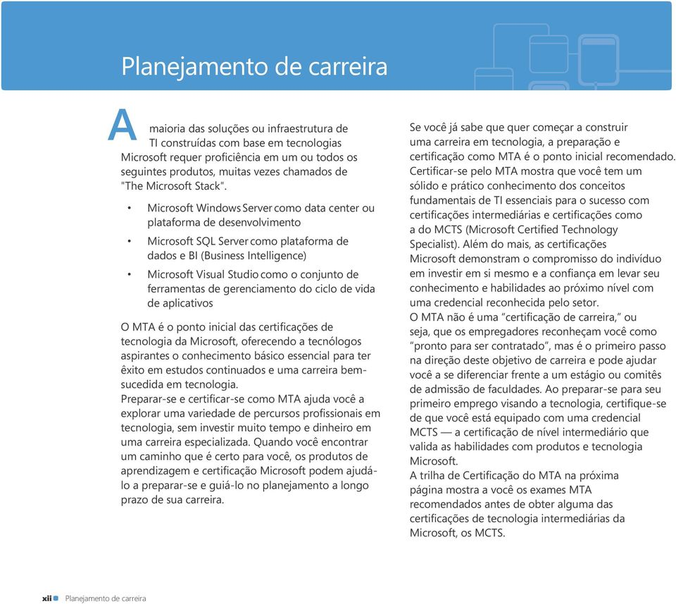 Microsoft Windows Server como data center ou plataforma de desenvolvimento Microsoft SQL Server como plataforma de dados e BI (Business Intelligence) Microsoft Visual Studio como o conjunto de