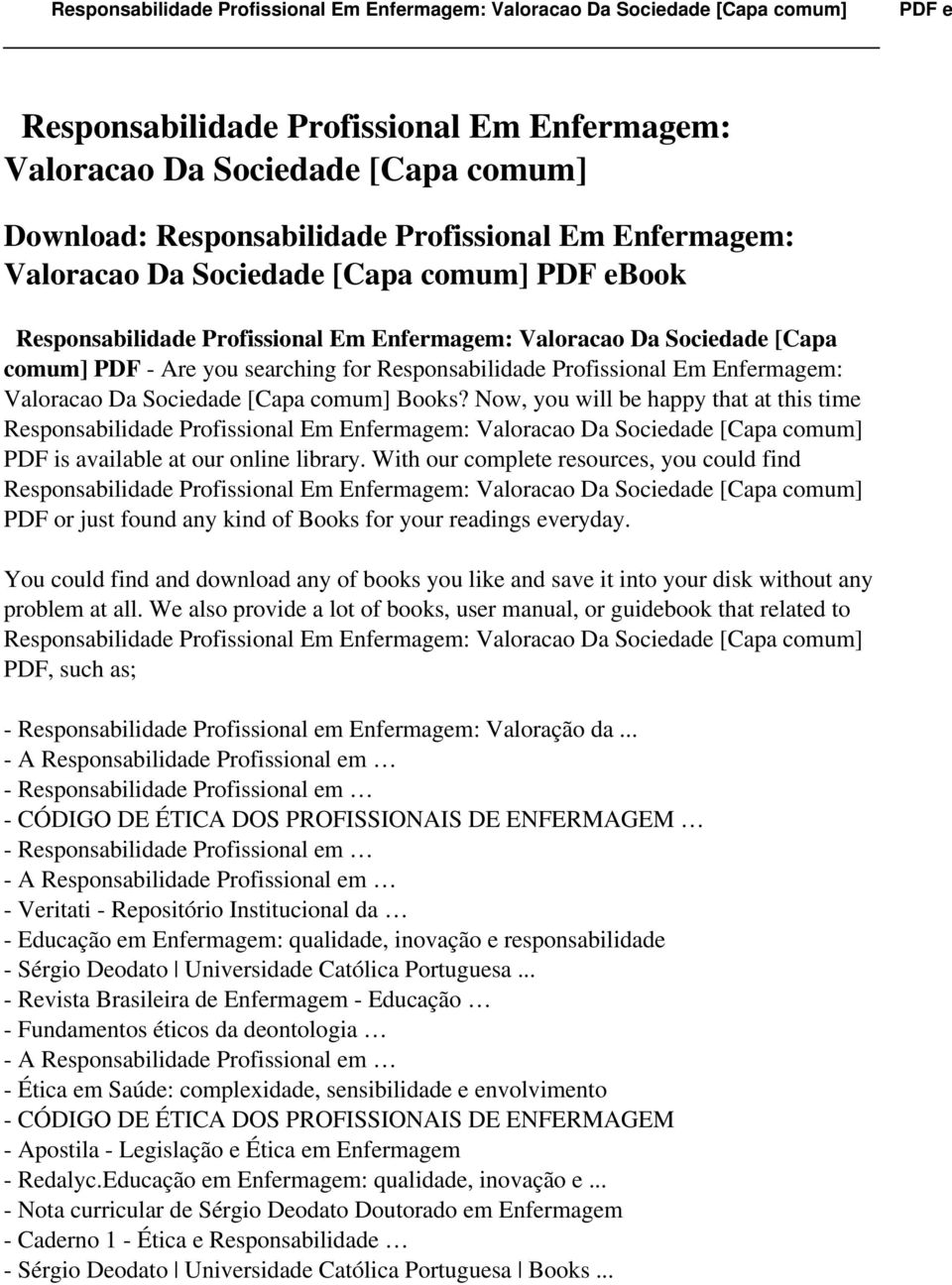Now, you will be happy that at this time Responsabilidade Profissional Em Enfermagem: Valoracao Da Sociedade [Capa comum] PDF is available at our online library.
