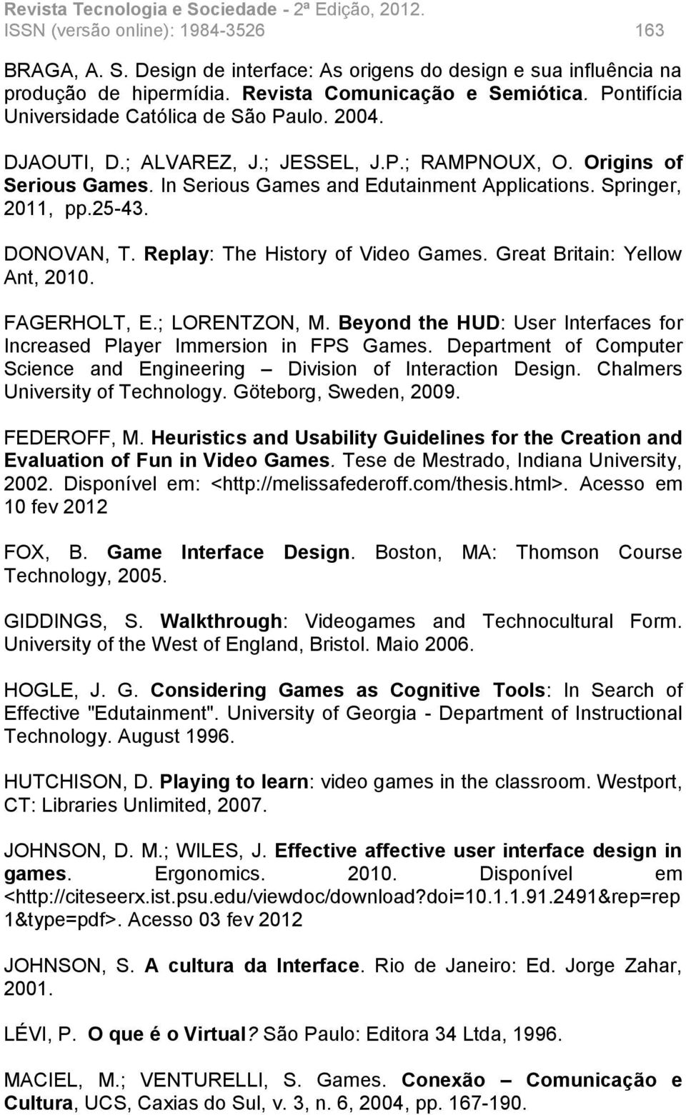 25-43. DONOVAN, T. Replay: The History of Video Games. Great Britain: Yellow Ant, 2010. FAGERHOLT, E.; LORENTZON, M. Beyond the HUD: User Interfaces for Increased Player Immersion in FPS Games.
