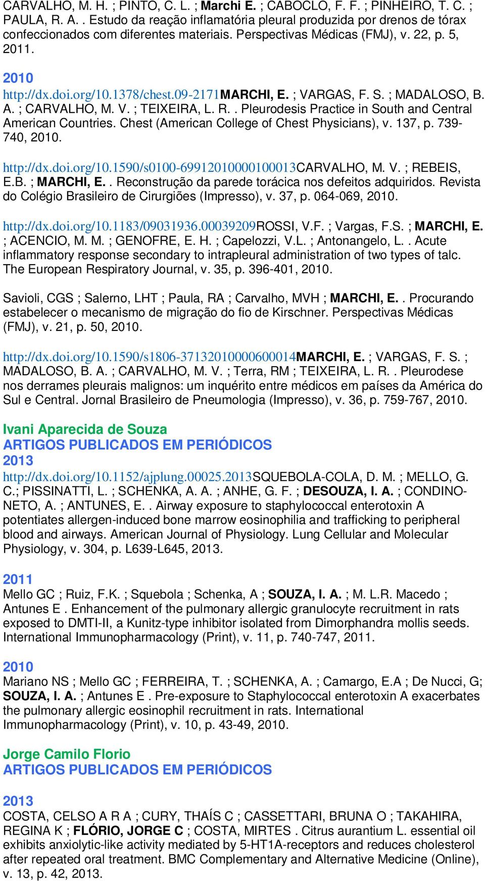 09-2171marchi, E. ; VARGAS, F. S. ; MADALOSO, B. A. ; CARVALHO, M. V. ; TEIXEIRA, L. R.. Pleurodesis Practice in South and Central American Countries. Chest (American College of Chest Physicians), v.