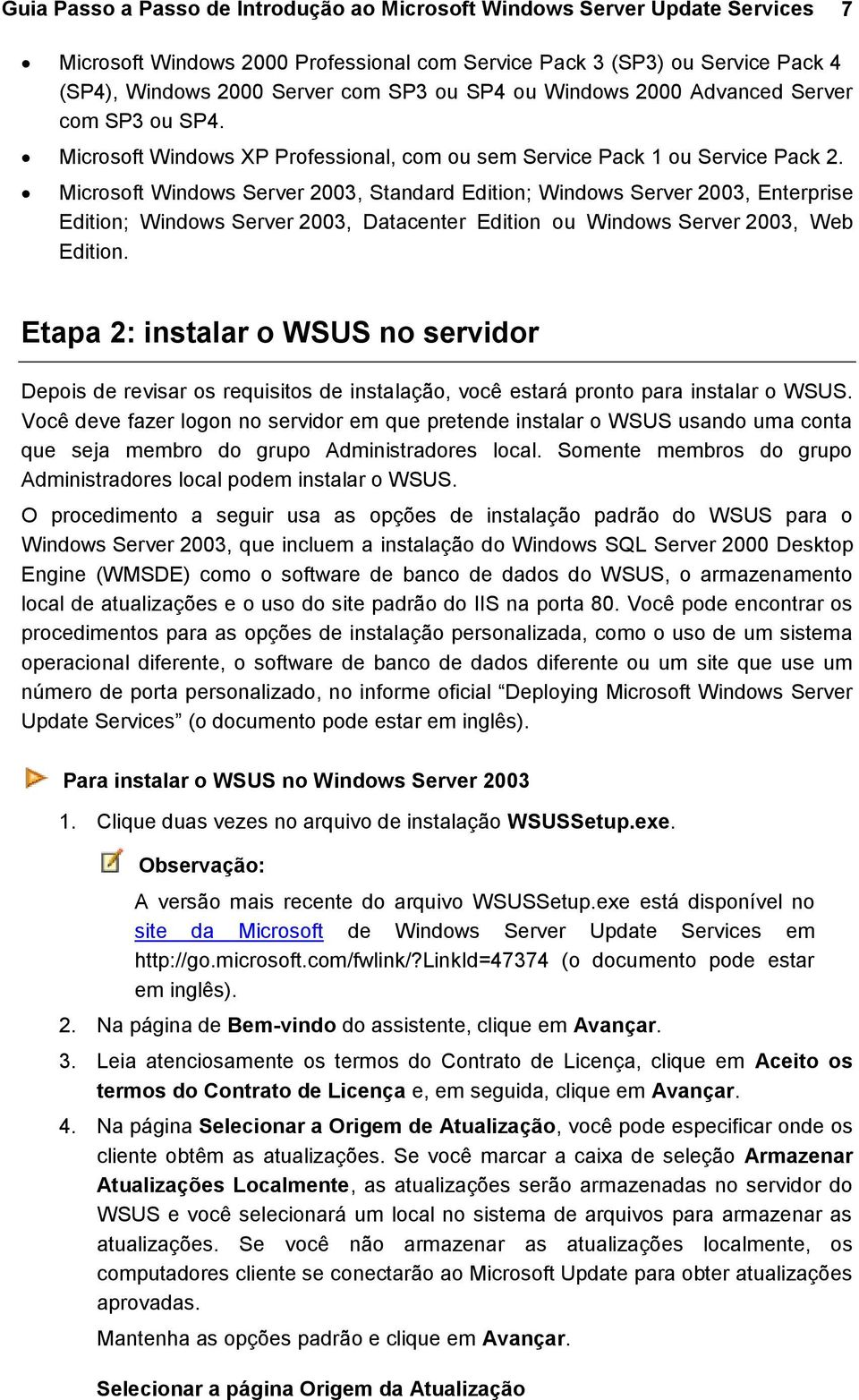 Microsoft Windows Server 2003, Standard Edition; Windows Server 2003, Enterprise Edition; Windows Server 2003, Datacenter Edition ou Windows Server 2003, Web Edition.