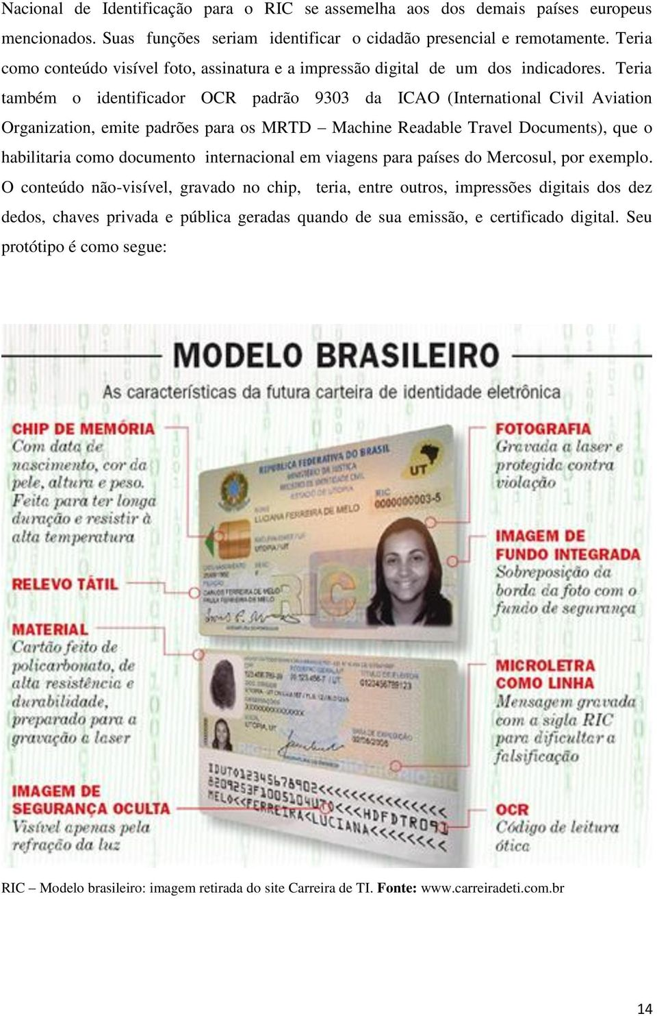 Teria também o identificador OCR padrão 9303 da ICAO (International Civil Aviation Organization, emite padrões para os MRTD Machine Readable Travel Documents), que o habilitaria como documento