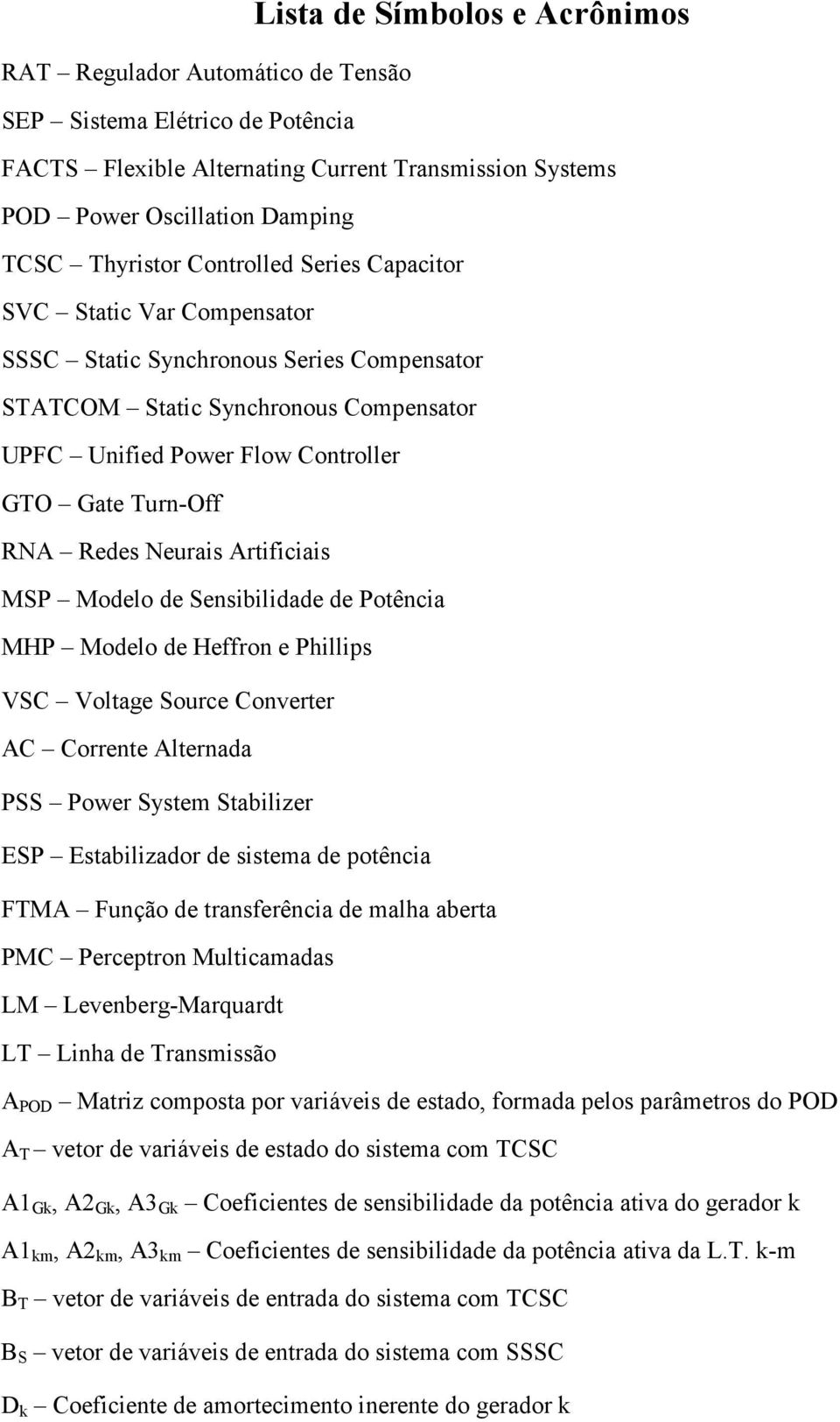 Neurais Artificiais MSP Modelo de Sensibilidade de Potência MHP Modelo de Heffron e Phillips VSC Voltage Source Converter AC Corrente Alternada PSS Power System Stabilizer ESP Estabilizador de