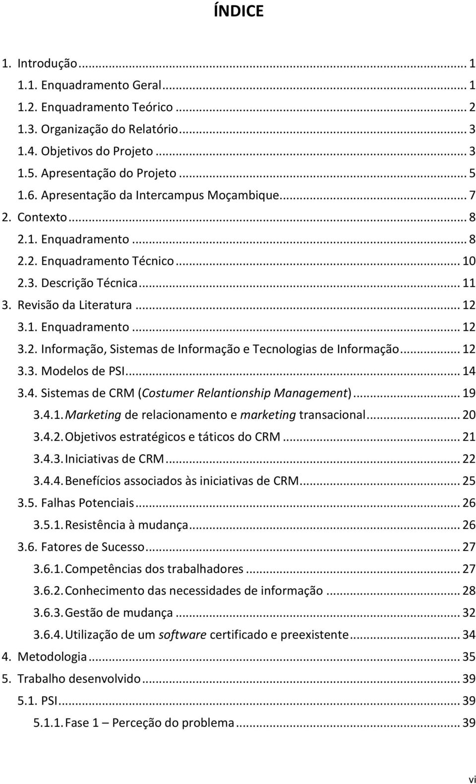 .. 12 3.3. Modelos de PSI... 14 3.4. Sistemas de CRM (Costumer Relantionship Management)... 19 3.4.1. Marketing de relacionamento e marketing transacional... 20 3.4.2. Objetivos estratégicos e táticos do CRM.