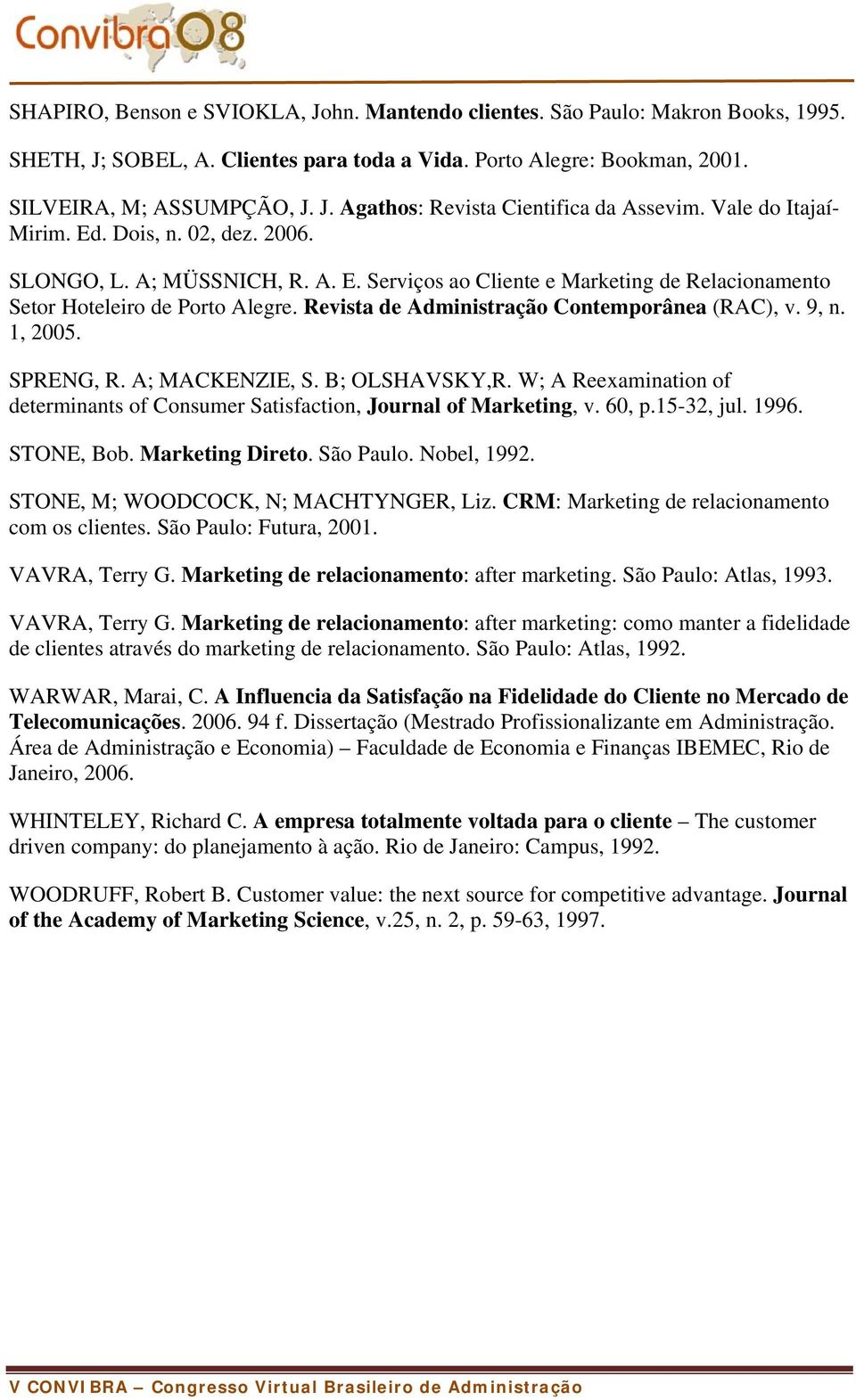 Revista de Administração Contemporânea (RAC), v. 9, n. 1, 2005. SPRENG, R. A; MACKENZIE, S. B; OLSHAVSKY,R. W; A Reexamination of determinants of Consumer Satisfaction, Journal of Marketing, v. 60, p.