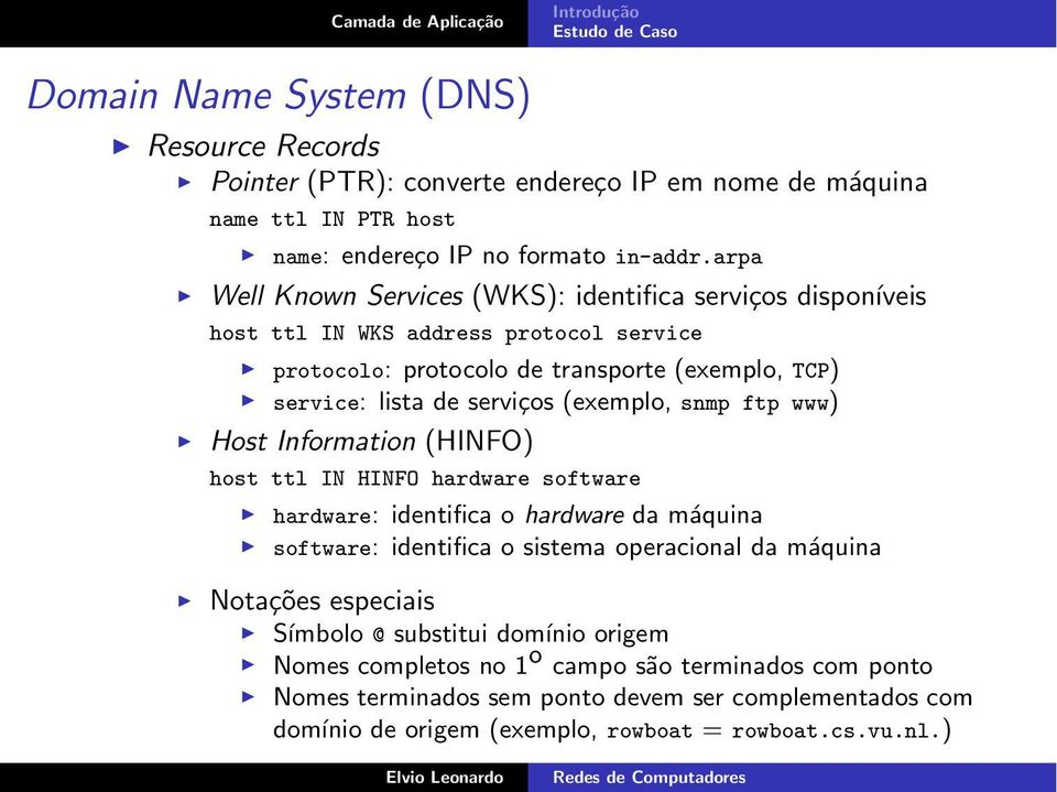 (exemplo, snmp ftp www) Host Information (HINFO) host ttl IN HINFO hardware software hardware: identifica o hardware da máquina software: identifica o sistema operacional da máquina