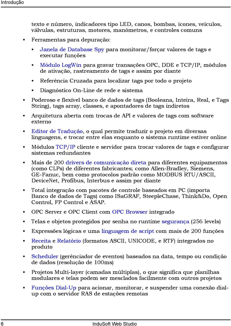 localizar tags por todo o projeto Diagnóstico On-Line de rede e sistema Poderoso e flexível banco de dados de tags (Booleana, Inteira, Real, e Tags String), tags array, classes, e apontadores de tags