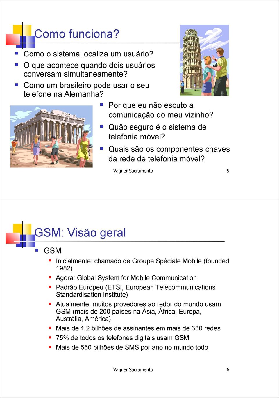 Vagner Sacramento 5 GSM: Visão geral GSM Inicialmente: chamado de Groupe Spéciale Mobile (founded 1982) Agora: Global System for Mobile Communication Padrão Europeu (ETSI, European Telecommunications