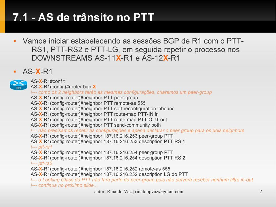 --- como os 2 neighbors terão as mesmas configurações, criaremos um peer-group AS-X-R1(config-router)#neighbor PTT peer-group AS-X-R1(config-router)#neighbor PTT remote-as 555