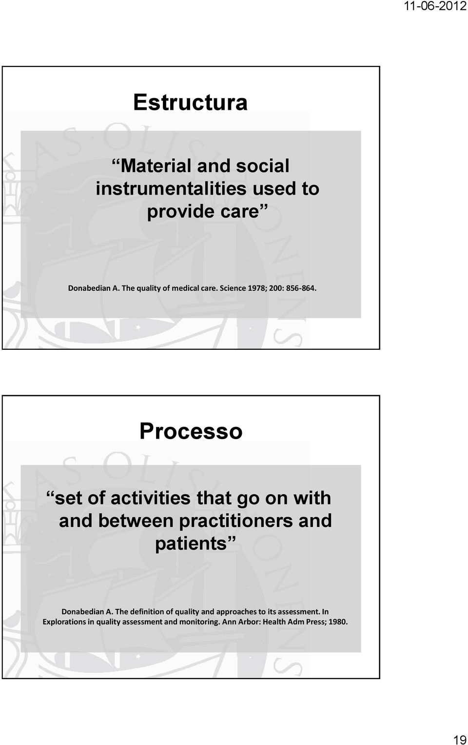 Processo set of activities that go on with and between practitioners and patients Donabedian A.
