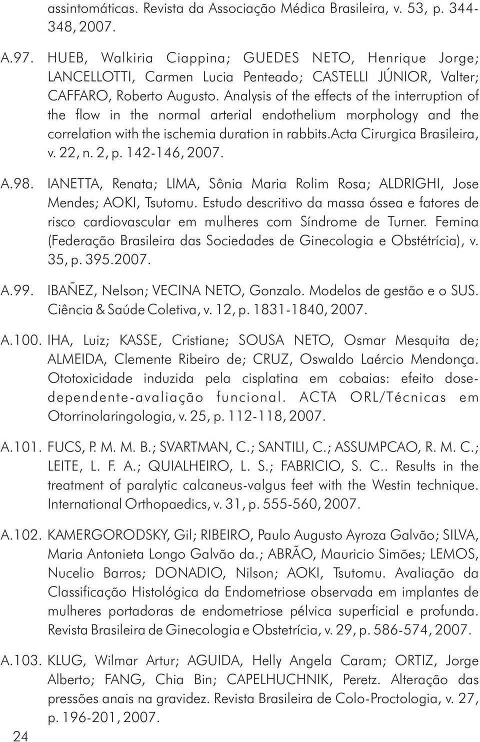 Analysis of the effects of the interruption of the flow in the normal arterial endothelium morphology and the correlation with the ischemia duration in rabbits.acta Cirurgica Brasileira, v. 22, n.