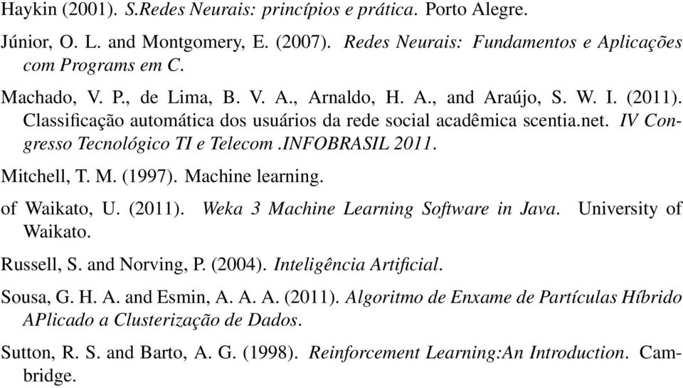 M. (1997). Machine learning. of Waikato, U. (2011). Weka 3 Machine Learning Software in Java. University of Waikato. Russell, S. and Norving, P. (2004). Inteligência Artificial. Sousa, G. H. A. and Esmin, A.