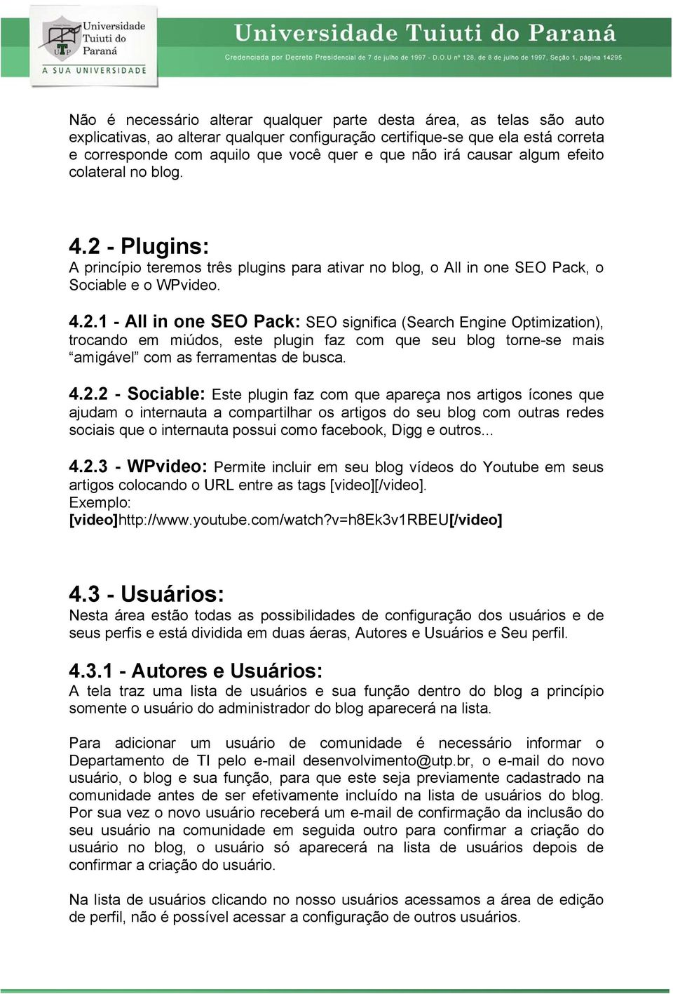 - Plugins: A princípio teremos três plugins para ativar no blog, o All in one SEO Pack, o Sociable e o WPvideo. 4.2.