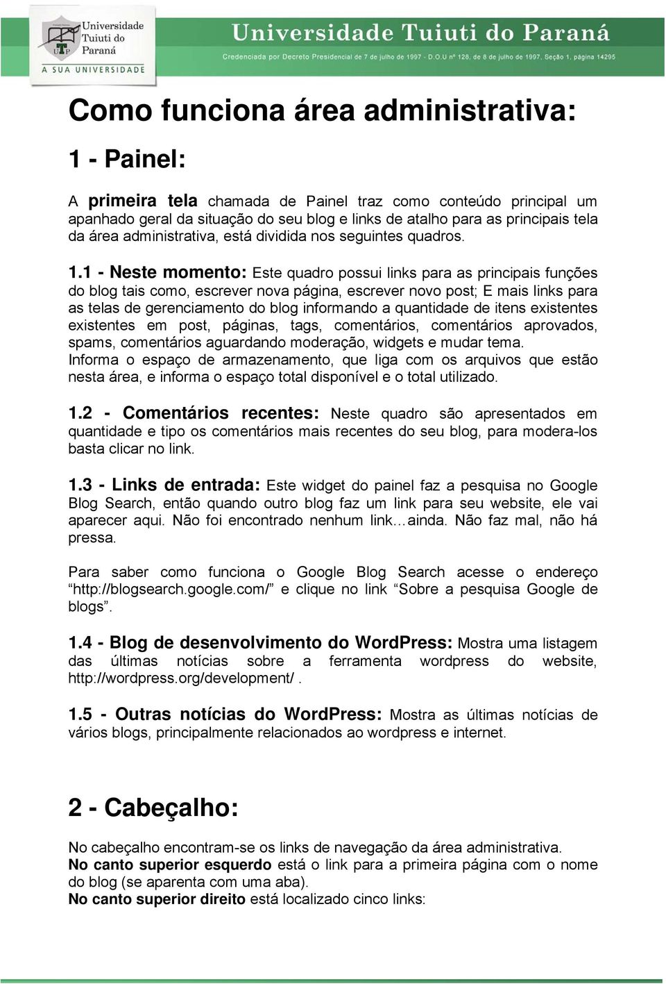 1 - Neste momento: Este quadro possui links para as principais funções do blog tais como, escrever nova página, escrever novo post; E mais links para as telas de gerenciamento do blog informando a