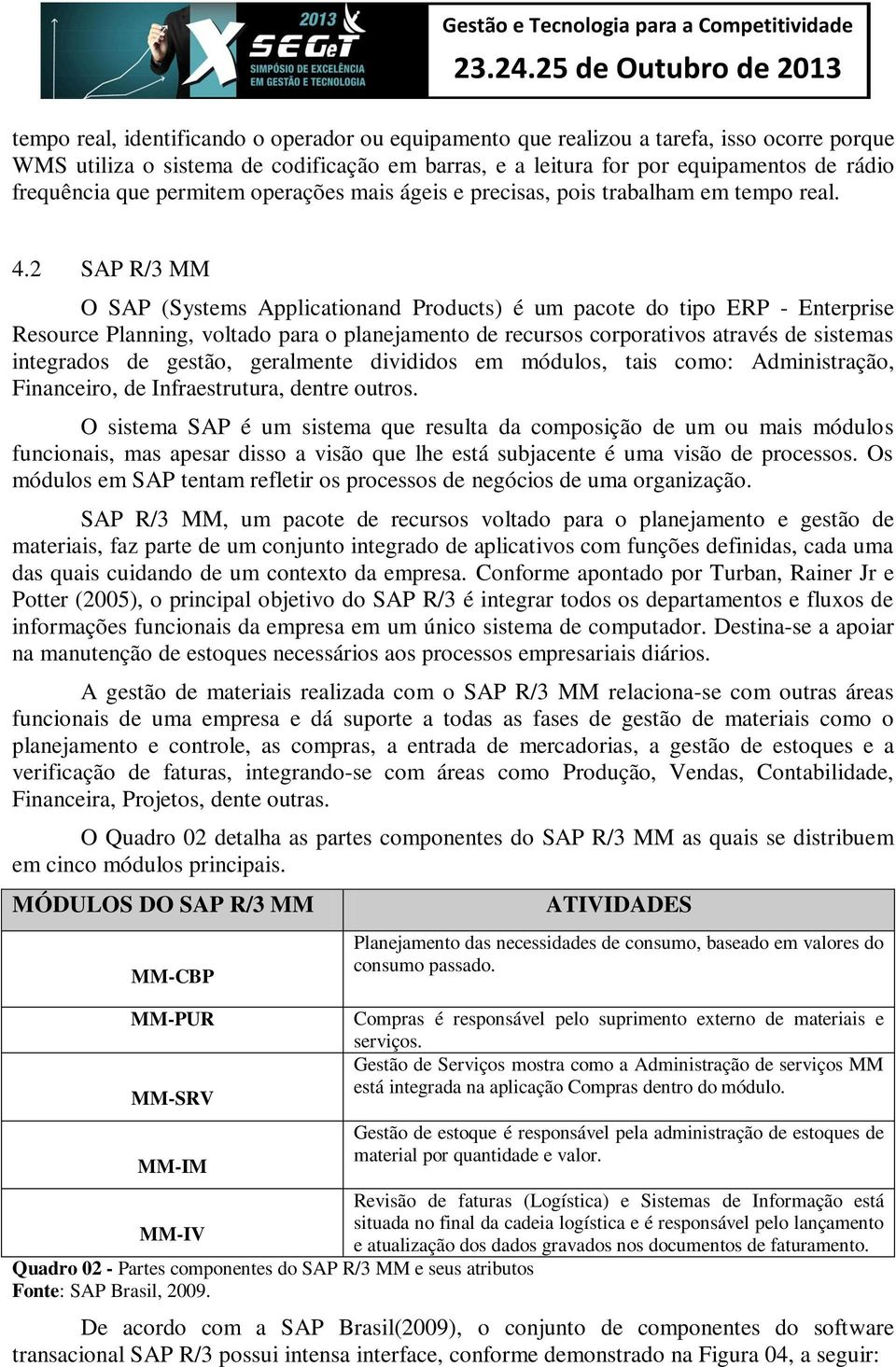2 SAP R/3 MM O SAP (Systems Applicationand Products) é um pacote do tipo ERP - Enterprise Resource Planning, voltado para o planejamento de recursos corporativos através de sistemas integrados de