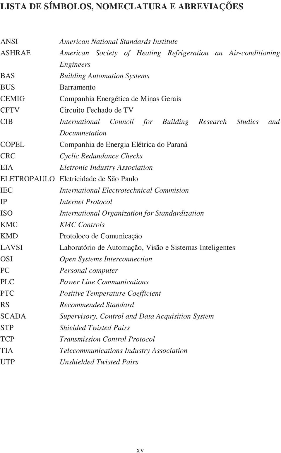 Paraná CRC Cyclic Redundance Checks EIA Eletronic Industry Association ELETROPAULO Eletricidade de São Paulo IEC International Electrotechnical Commision IP Internet Protocol ISO International