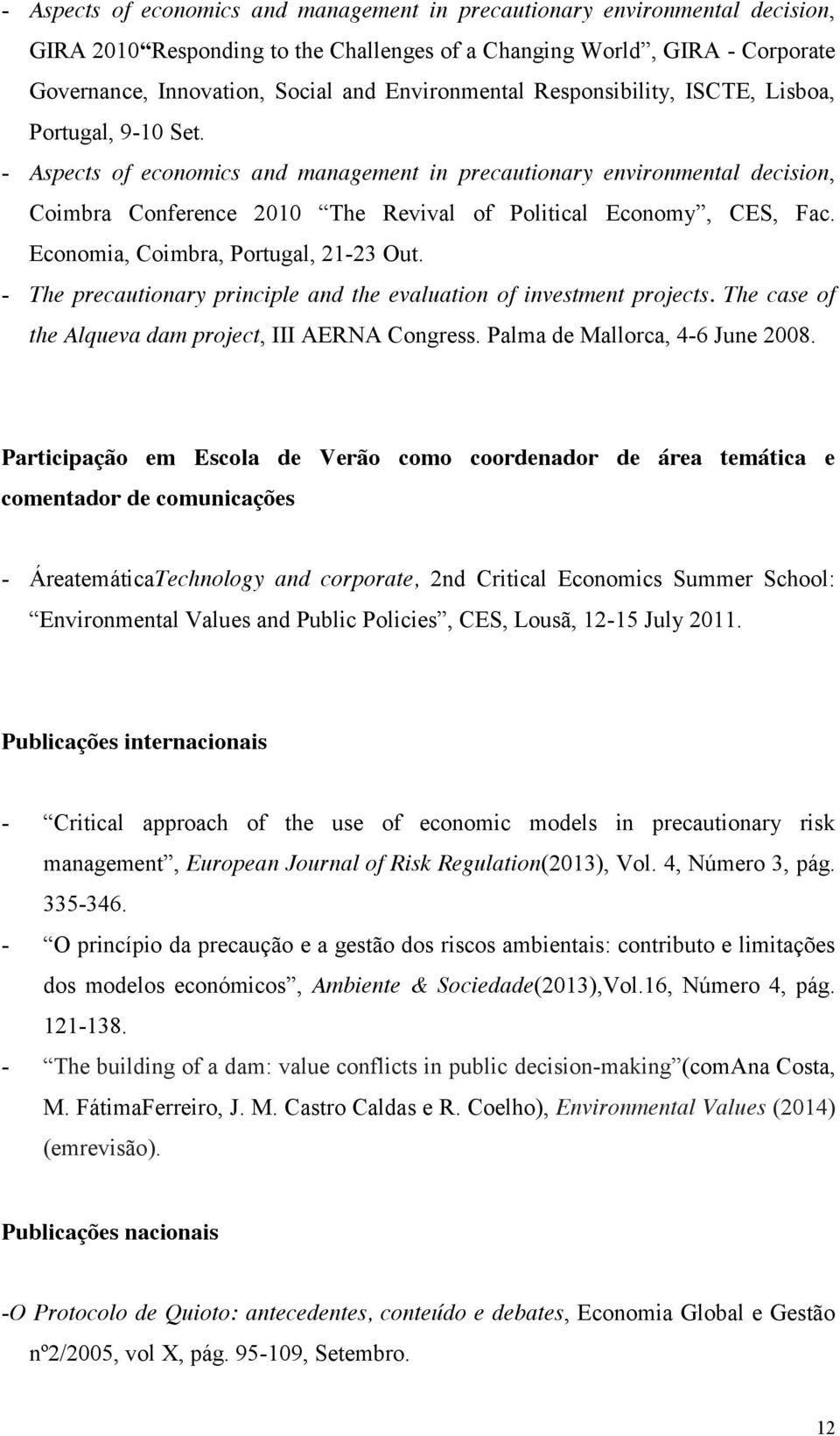 - Aspects of economics and management in precautionary environmental decision, Coimbra Conference 2010 The Revival of Political Economy, CES, Fac. Economia, Coimbra, Portugal, 21-23 Out.