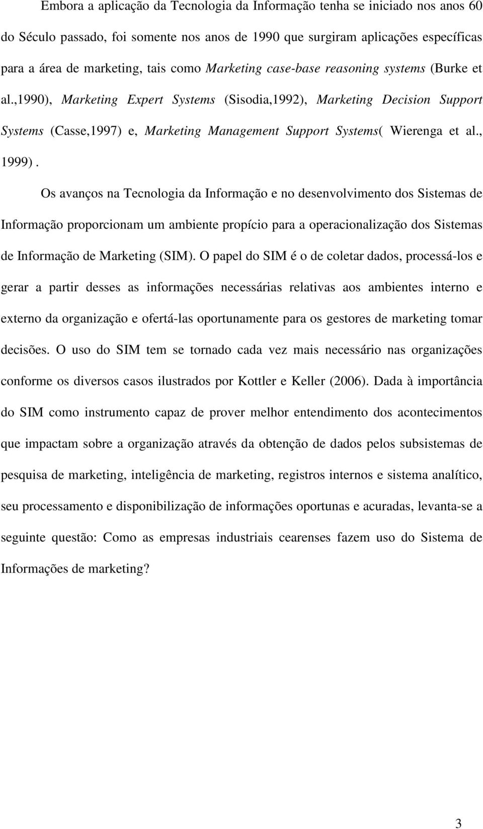,1990), Marketing Expert Systems (Sisodia,1992), Marketing Decision Support Systems (Casse,1997) e, Marketing Management Support Systems( Wierenga et al., 1999).