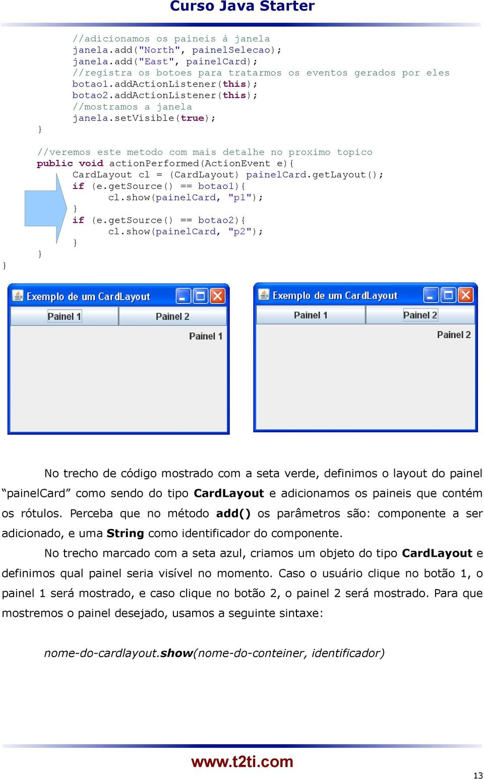 setvisible(true); //veremos este metodo com mais detalhe no proximo topico public void actionperformed(actionevent e){ CardLayout cl = (CardLayout) painelcard.getlayout(); if (e.