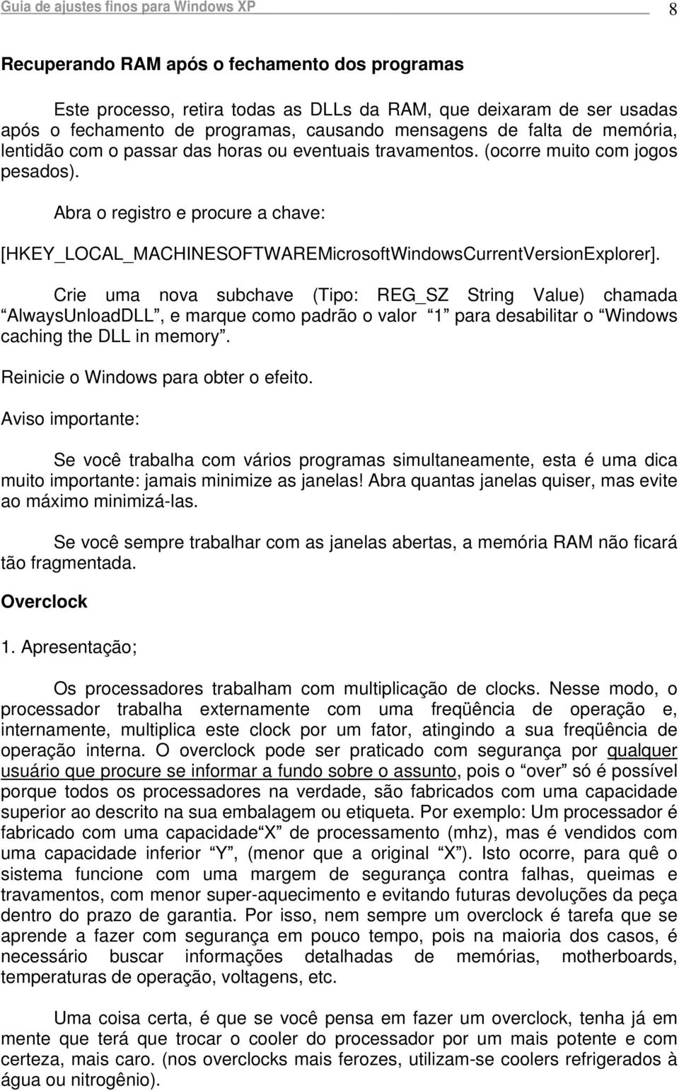 Abra o registro e procure a chave: [HKEY_LOCAL_MACHINESOFTWAREMicrosoftWindowsCurrentVersionExplorer].