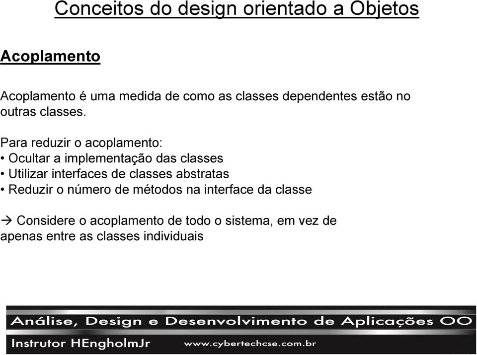 Para reduzir o acoplamento: Ocultar a implementação das classes Utilizar interfaces de classes