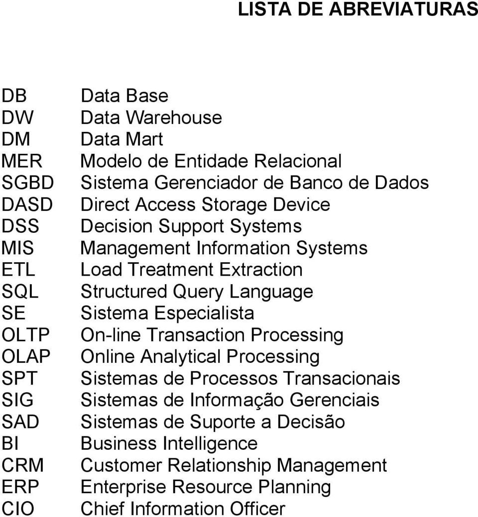 Extraction Structured Query Language Sistema Especialista On-line Transaction Processing Online Analytical Processing Sistemas de Processos Transacionais
