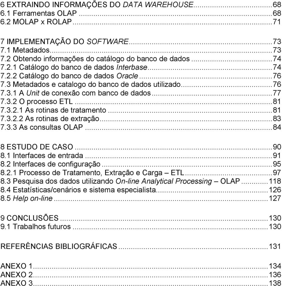 ..77 7.3.2 O processo ETL...81 7.3.2.1 As rotinas de tratamento...81 7.3.2.2 As rotinas de extração...83 7.3.3 As consultas OLAP...84 8 ESTUDO DE CASO...90 8.1 Interfaces de entrada...91 8.
