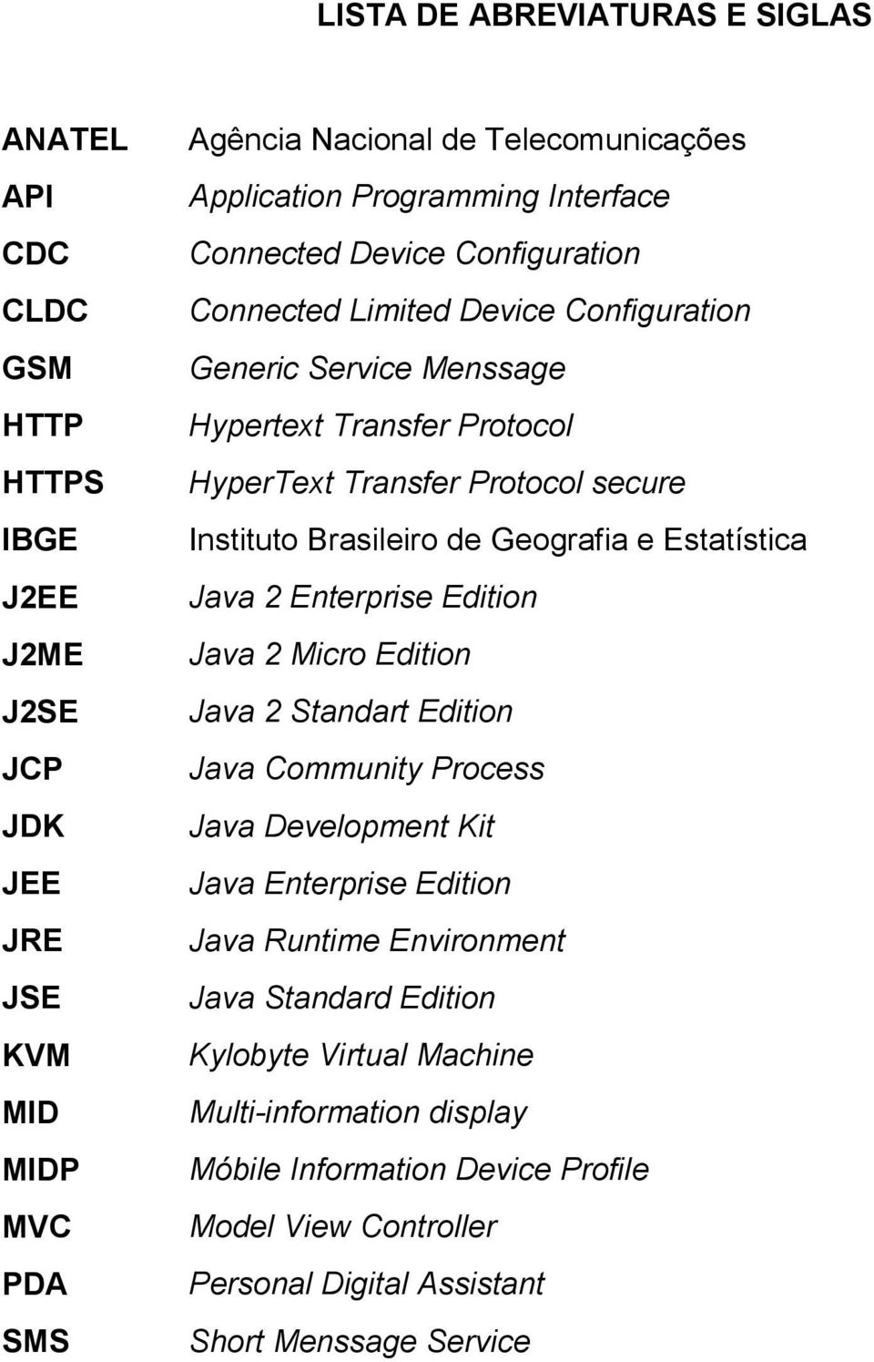 Instituto Brasileiro de Geografia e Estatística Java 2 Enterprise Edition Java 2 Micro Edition Java 2 Standart Edition Java Community Process Java Development Kit Java Enterprise Edition
