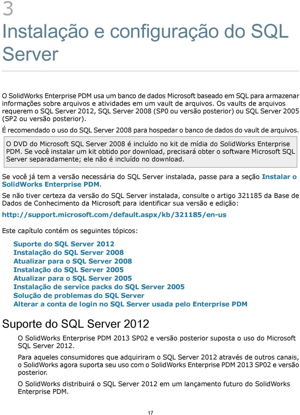 É recomendado o uso do SQL Server 2008 para hospedar o banco de dados do vault de arquivos. O DVD do Microsoft SQL Server 2008 é incluído no kit de mídia do SolidWorks Enterprise PDM.