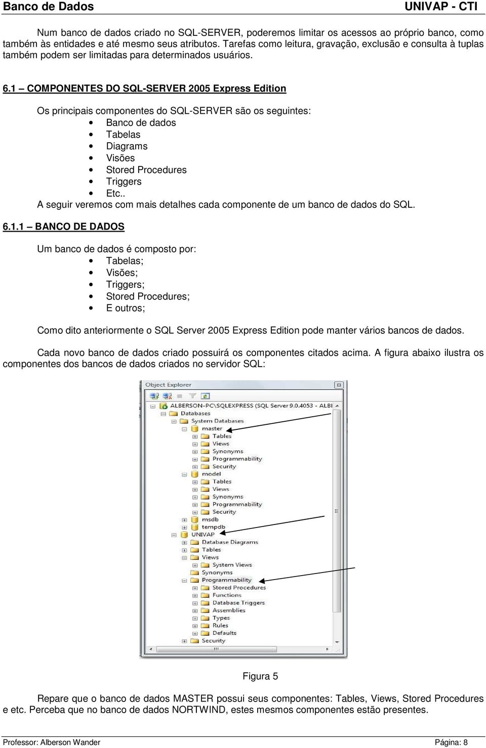 1 COMPONENTES DO SQL-SERVER 2005 Express Edition Os principais componentes do SQL-SERVER são os seguintes: Banco de dados Tabelas Diagrams Visões Stored Procedures Triggers Etc.